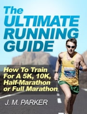 The Ultimate Running Guide: How To Train For a 5K, 10K, Half-Marathon or Full Marathon ebook by J. M. Parker