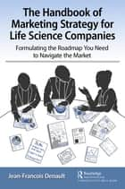 The Handbook of Marketing Strategy for Life Science Companies - Formulating the Roadmap You Need to Navigate the Market ebook by Jean-Francois Denault