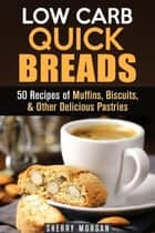 Low Carb Quick Breads: 50 Recipes of Muffins, Biscuits, & Other Delicious Pastries - Low Carb Baking ebook by Sherry Morgan