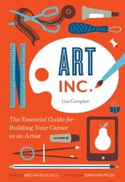 Art, Inc. - The Essential Guide for Building Your Career as an Artist ebook by Lisa Congdon,Jonathan Fields,Meg Mateo Ilasco