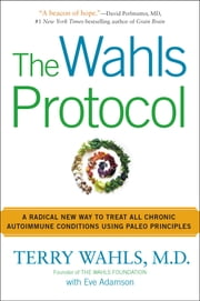 The Wahls Protocol - A Radical New Way to Treat All Chronic Autoimmune Conditions Using Paleo Principles ebook by Terry Wahls, M.D., Eve Adamson