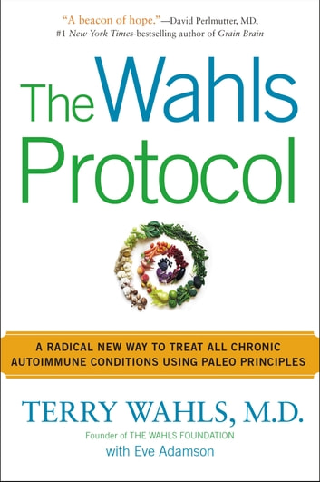 The Wahls Protocol - A Radical New Way to Treat All Chronic Autoimmune Conditions Using Paleo Princip les ebook by Terry Wahls, M.D.,Eve Adamson