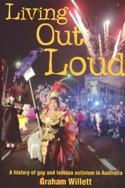 Living out Loud - A history of gay and lesbian activism in Australia ebook by Graham Willett