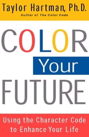 Color Your Future - Using the Character Code to Enhance Your Life ebook by Ph.D. Taylor Hartman, Ph.D.