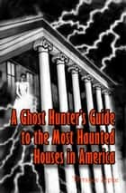 A Ghost Hunter's Guide to The Most Haunted Houses in America ebook by Terrance Zepke