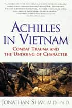 Achilles in Vietnam - Combat Trauma and the Undoing of Character ebook by Jonathan Shay, M.D.