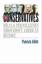 The Conservatives: Ideas and Personalities Throughout American History ebook by Patrick Allitt
