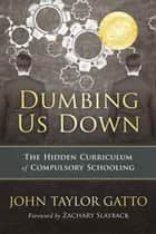 Dumbing us Down - The Hidden Curriculum of Compulsory Schooling ebook by John Taylor Gatto, Zachary Slayback