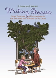 Writing Stories - Ideas, Exercises, and Encouragement for Teachers and Writers of All Ages ebook by Carolyn Coman