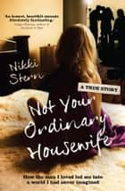 Not Your Ordinary Housewife - How the man I loved led me into a world I had never imagined ebook by
