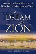 A Dream of Zion - American Jews Reflect on Why Israel Matters to Them ebook by Rabbi Jeffrey K. Salkin
