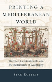 Printing a Mediterranean World - Florence, Constantinople, and the Renaissance of Geography ebook by Sean Roberts