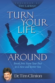 Turn Your Life Around - Break Free from Your Past to a New and Better You ebook by Tim Clinton,Tim LaHaye