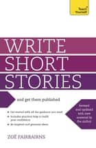 Write Short Stories and Get Them Published - Your practical guide to writing compelling short fiction ebook by Zoe Fairbairns