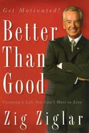 Better Than Good - Creating a Life You Can't Wait to Live ebook by Zig Ziglar