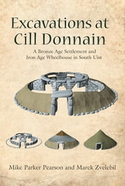 Excavations at Cill Donnain - A Bronze Age Settlement and Iron Age Wheelhouse in South Uist ebook by Mike Parker Pearson,Marek Zvelebil