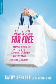 How to Shop for Free - Shopping Secrets for Smart Women Who Love to Get Something for Nothing ebook by Kathy Spencer,Samantha Rose