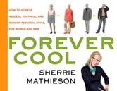 Forever Cool - How to Achieve Ageless, Youthful, and Modern Personal Style ebook by Sherrie Mathieson