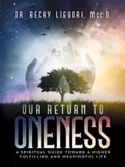 Our Return to Oneness - A spiritual guide toward a higher fulfilling and meaningful life ebook by Dr. Becky Liguori, Msc.D.