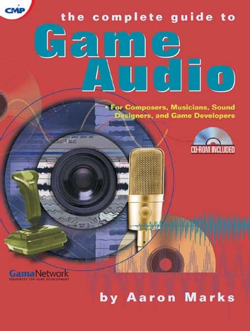 The Complete Guide to Game Audio - For Composers, Musicians, Sound Designers, and Game Developers ebook by Aaron Marks