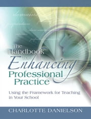 The Handbook for Enhancing Professional Practice: Using the Framework for Teaching in Your School ebook by Danielson, Charlotte