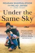 Under the Same Sky - From Iran to Australia, an unforgettable story of seeking refuge, being torn apart by government detention and freed by love ebook by Milad Jafari, Mojgan Shamsalipoor, James Knight