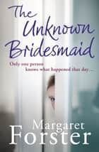 The Unknown Bridesmaid ebook by Margaret Forster