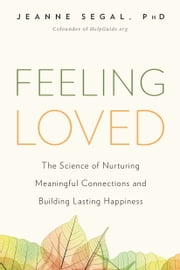 Feeling Loved - The Science of Nurturing Meaningful Connections and Building Lasting Happiness ebook by Jeanne Segal