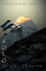 Solo - To Fly-To Climb ebook by Captain Bob Norris