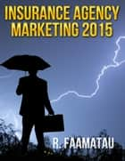 Insurance Agency Marketing 2015 ebook by R. Faamatau