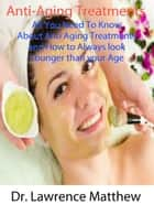 Anti-Aging Treatments – All You Need To Know About Anti Aging Treatments and How to Always look Younger than your Age ebook by Dr. Lawrence Matthew