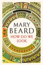 How Do We Look: The Body, the Divine, and the Question of Civilization ebook by Mary Beard
