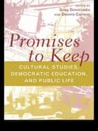 Promises to Keep - Cultural Studies, Democratic Education, and Public Life ebook by Greg Dimitriadis, Dennis Carlson