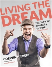 Living the Dream: Putting your creativity to work (and getting paid) - Putting your creativity to work (and getting paid) ebook by Corwin Hiebert