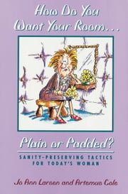 How Do You Want Your Room . . . Plain or Padded? - Sanity-Preserving Tactics for Today's Woman ebook by Jo Ann Larsen