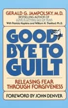 Good-Bye to Guilt - Releasing Fear Through Forgiveness ebook by Gerald G. Jampolsky, MD