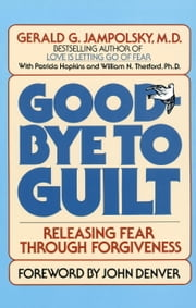 Good-Bye to Guilt - Releasing Fear Through Forgiveness ebook by Gerald Jampolsky
