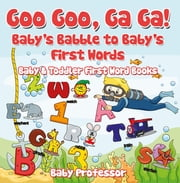 Goo Goo, Ga Ga! Baby's Babble to Baby's First Words. - Baby & Toddler First Word Books ebook by Baby Professor
