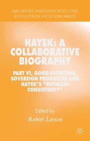 "Hayek: A Collaborative Biography - Part VI, Good Dictators, Sovereign Producers and Hayek's ""Ruthless Consistency"" ebook by Dr Robert Leeson"