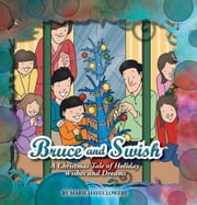Bruce and Swish - A Christmas Tale of Holiday Wishes and Dreams ebook by Marie Hayes Lowery
