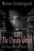 The Dream Crypt (An Onyx Warrior Short Story) ebook by Renee Scattergood