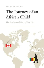 The Journey of an African Child - The Inspirational Story of My Life ebook by Stanley Ngwa