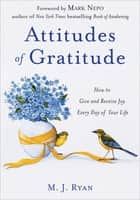 Attitudes of Gratitude - How to Give and Receive Joy Every Day of Your Life ebook by M. J. Ryan, Mark Nepo