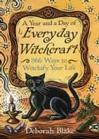 A Year and a Day of Everyday Witchcraft - 366 Ways to Witchify Your Life ebook by Deborah Blake