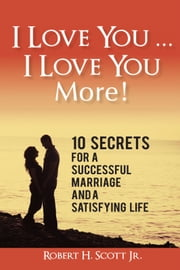 I Love You ... I Love You More! - 10 Secrets for a Successful Marriage and a Satisfying Life ebook by Robert H. Scott Jr.