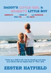 Daddy's Little Girl and Mommy's Little Boy - America's Moral Crisis in Love and Marriage and What We Must Do About It ebook by Zester Hatfield