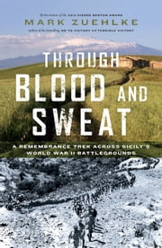 Through Blood and Sweat - A Remembrance Trek Across Sicily's World War II Battlegrounds ebook by Mark Zuehlke