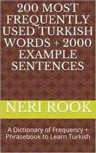 200 Most Frequently Used Turkish Words + 2000 Example Sentences: A Dictionary of Frequency + Phrasebook to Learn Turkish ebook by Neri Rook