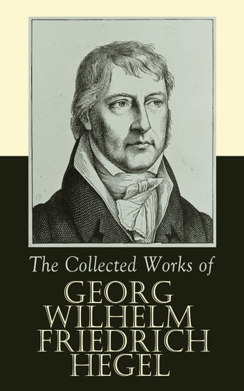 The Collected Works of Georg Wilhelm Friedrich Hegel - The Science of Logic, The Philosophy of Mind, The Philosophy of Right, The Philosophy of Law,The Criticism of Hegel's Work and Hegelianism by Schopenhauer, Nietzsche ebook by Georg Wilhelm Friedrich Hegel