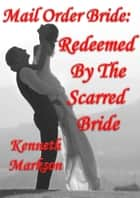 Mail Order Bride: Redeemed By The Scarred Bride: A Clean Historical Mail Order Bride Western Victorian Romance (Redeemed Mail Order Brides Book 7) ebook by KENNETH MARKSON